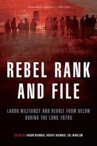 RebelRankandFile: Rebel Rank and File: Labor Militancy and Revolt from Below during the Long 1970s Edited by Aaron Brenner, Robert Brenner, and Cal Winslow, Verso Books, $29.95, 472 pages.